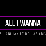 Watch: All i Wanna (Lyrics) - Jabulani Jay ft Dollar Cream